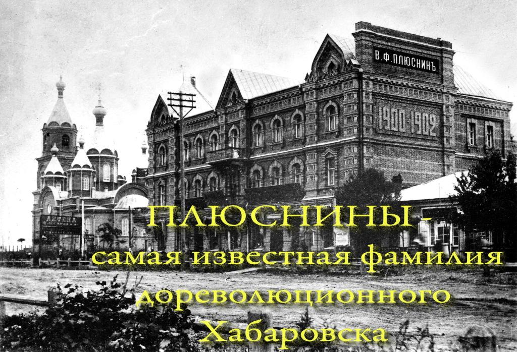 ПЛЮСНИНЫ - самая известная фамилия дореволюционного Хабаровска